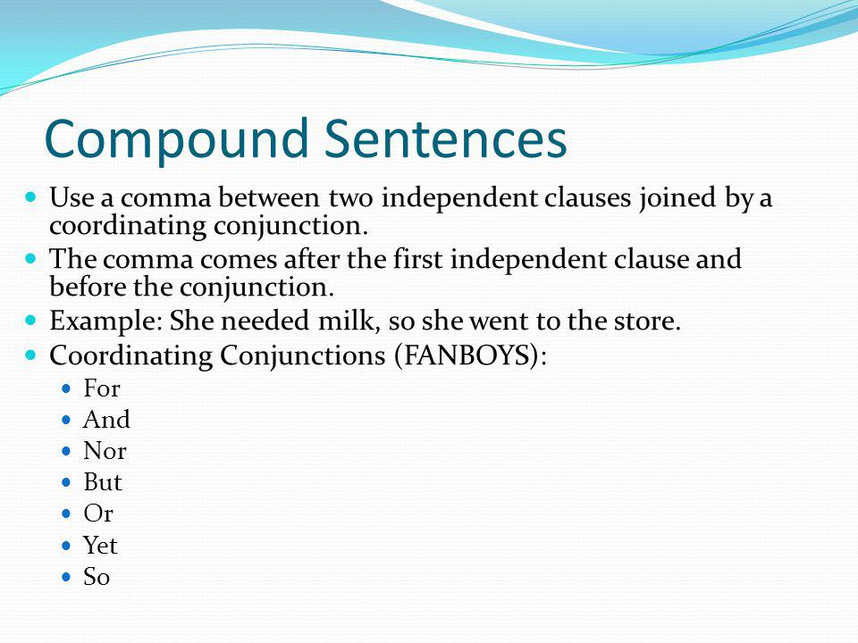 Compound Sentences Do not use a comma before a coordinating conjunction that does not join to independent clauses.