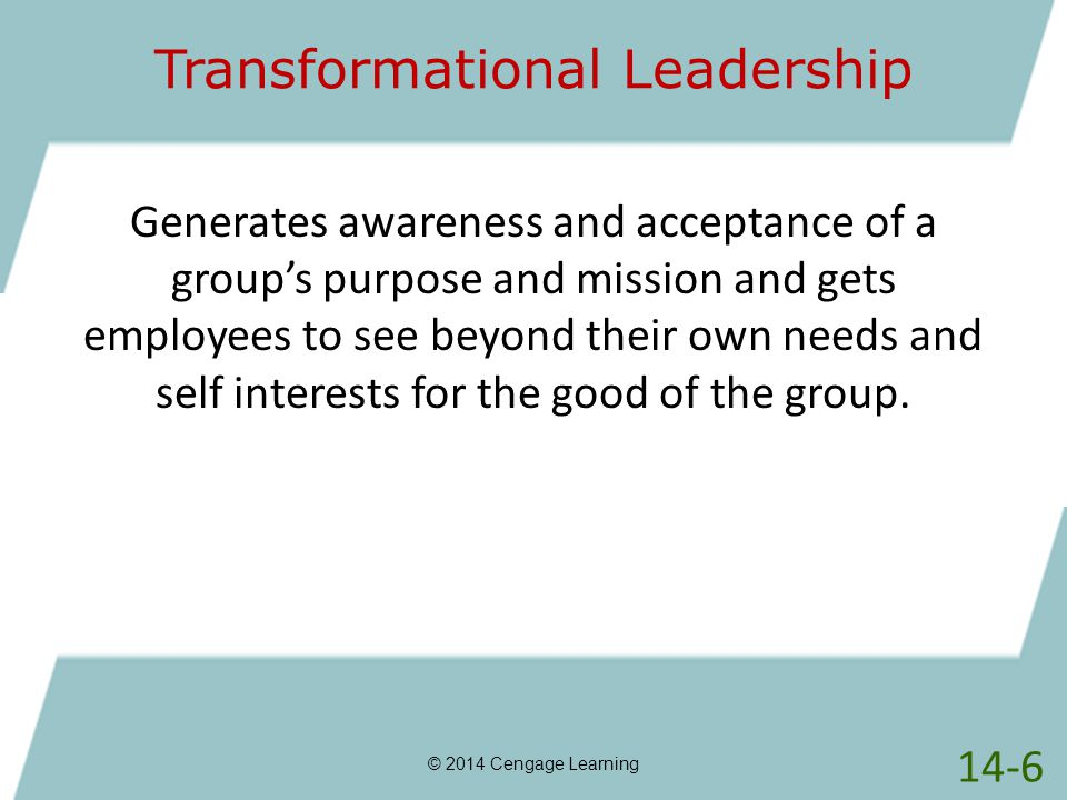 Transformational Leadership © 2014 Cengage Learning Generates awareness and acceptance of a group's purpose and mission and gets employees to see beyo