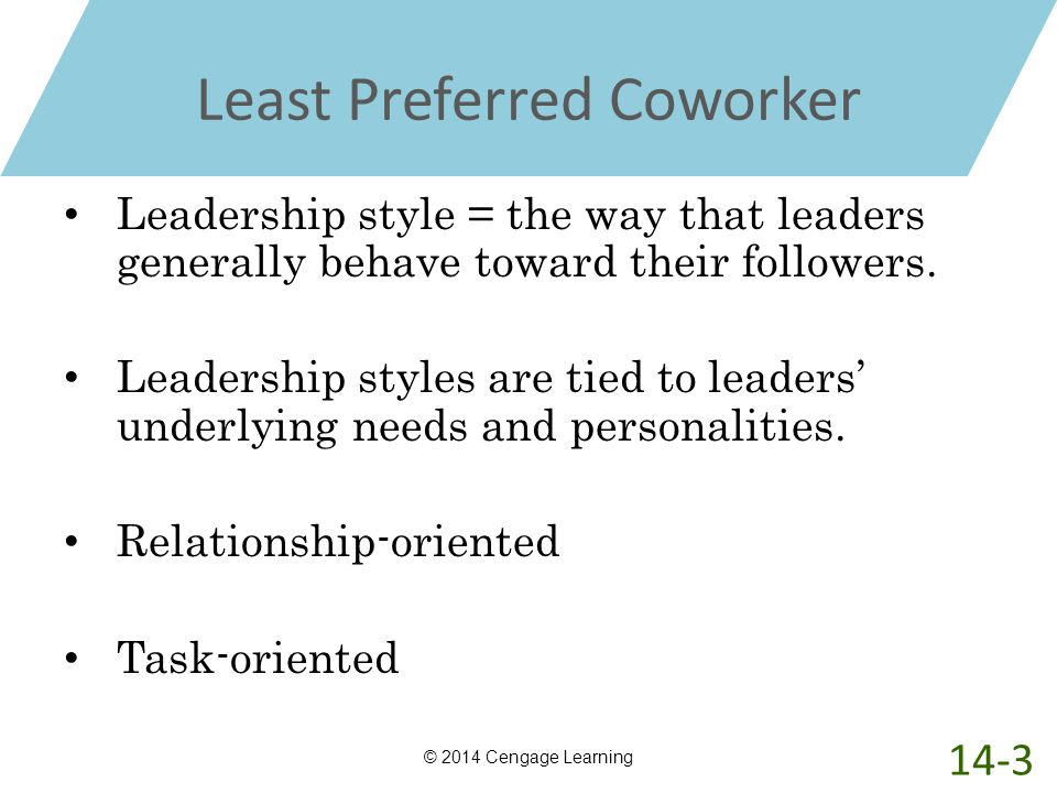 Least Preferred Coworker Leadership style = the way that leaders generally behave toward their followers. Leadership styles are tied to leaders' under
