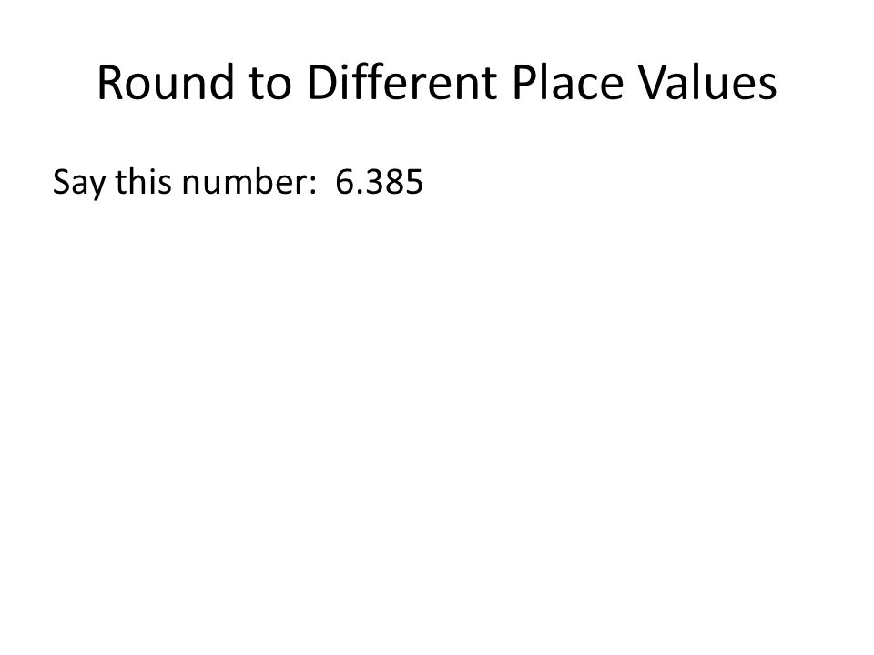 Round to Different Place Values Say this number: 6.385