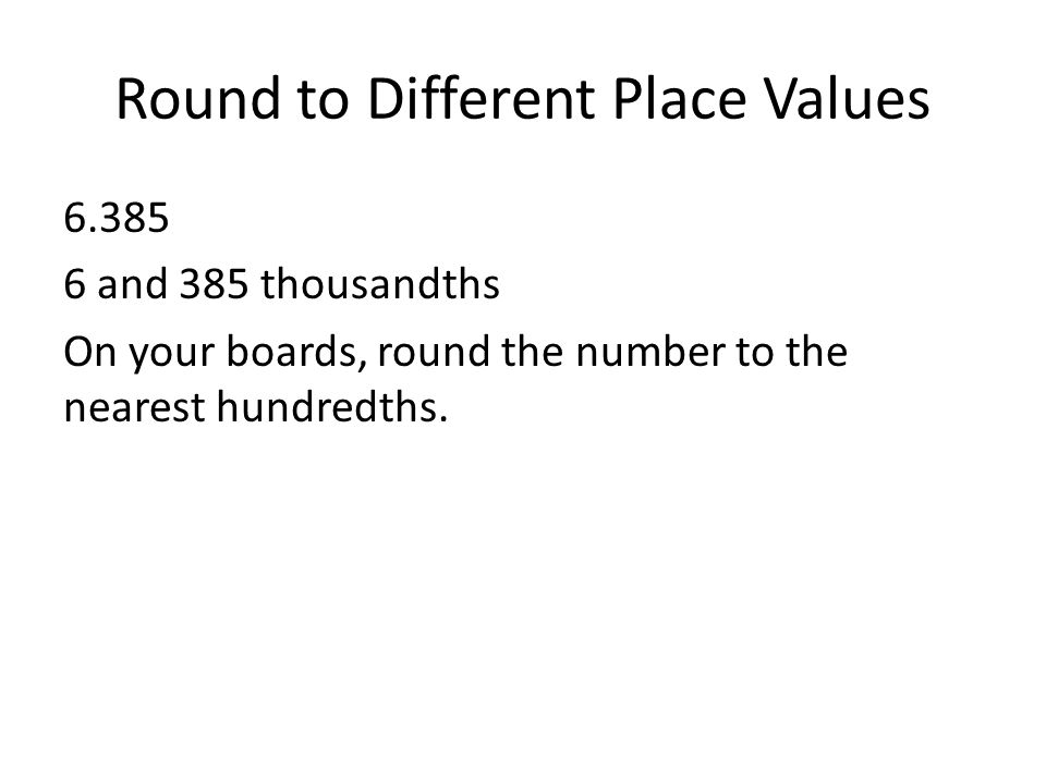 Round to Different Place Values 6.385 6 and 385 thousandths On your boards, round the number to the nearest hundredths.