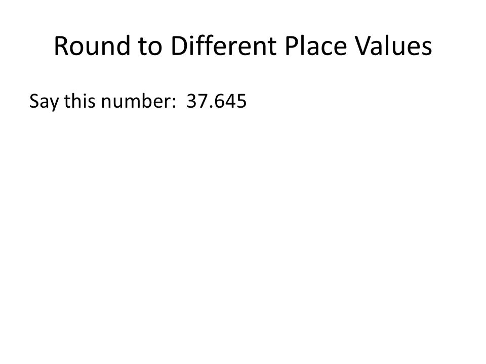 Round to Different Place Values Say this number: 37.645