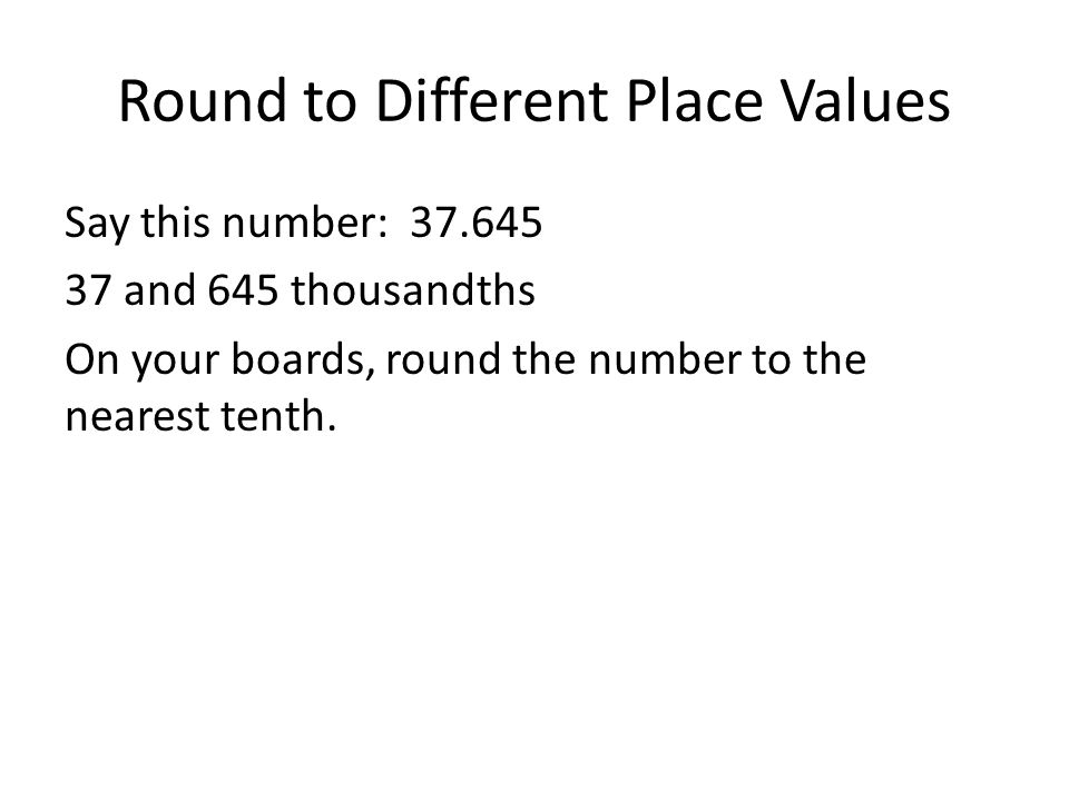 Round to Different Place Values Say this number: 37.645 37 and 645 thousandths On your boards, round the number to the nearest tenth.
