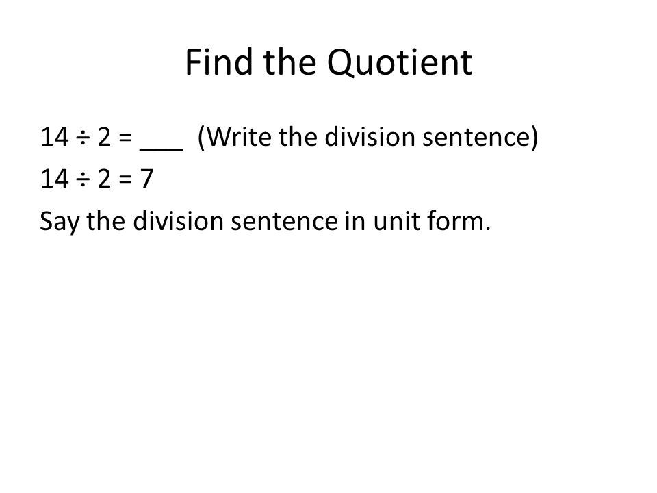 Find the Quotient 14 ÷ 2 = ___ (Write the division sentence) 14 ÷ 2 = 7 Say the division sentence in unit form.