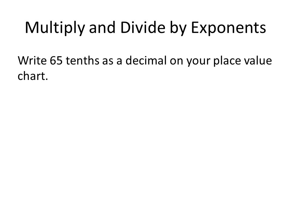 Multiply and Divide by Exponents Write 65 tenths as a decimal on your place value chart.
