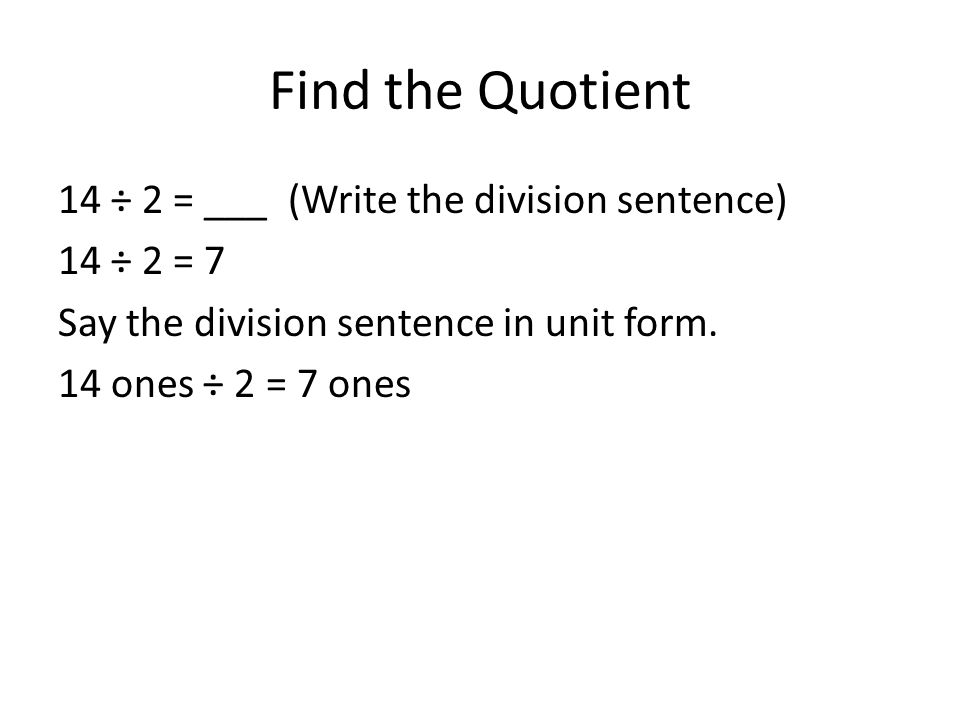 Find the Quotient 14 ÷ 2 = ___ (Write the division sentence) 14 ÷ 2 = 7 Say the division sentence in unit form. 14 ones ÷ 2 = 7 ones