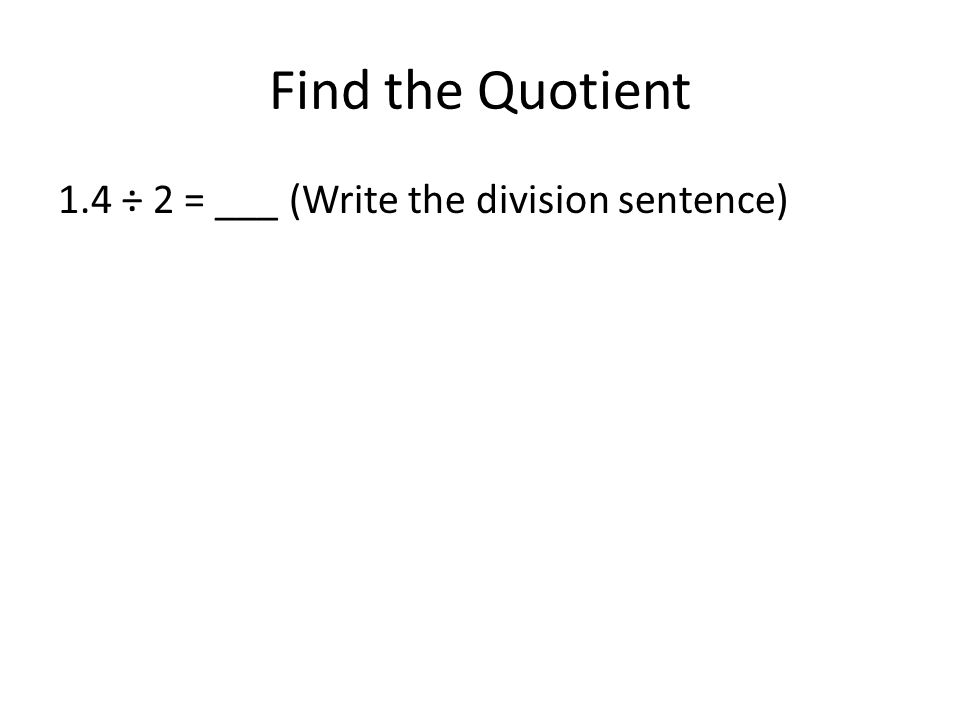 Find the Quotient 1.4 ÷ 2 = ___ (Write the division sentence)
