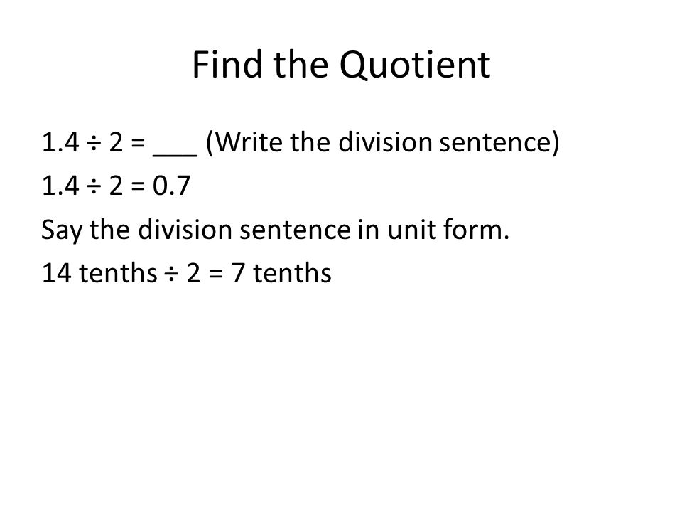 Find the Quotient 1.4 ÷ 2 = ___ (Write the division sentence) 1.4 ÷ 2 = 0.7 Say the division sentence in unit form. 14 tenths ÷ 2 = 7 tenths