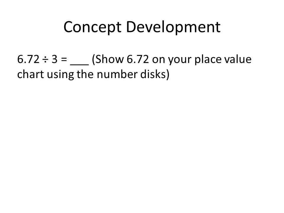 Concept Development 6.72 ÷ 3 = ___ (Show 6.72 on your place value chart using the number disks)