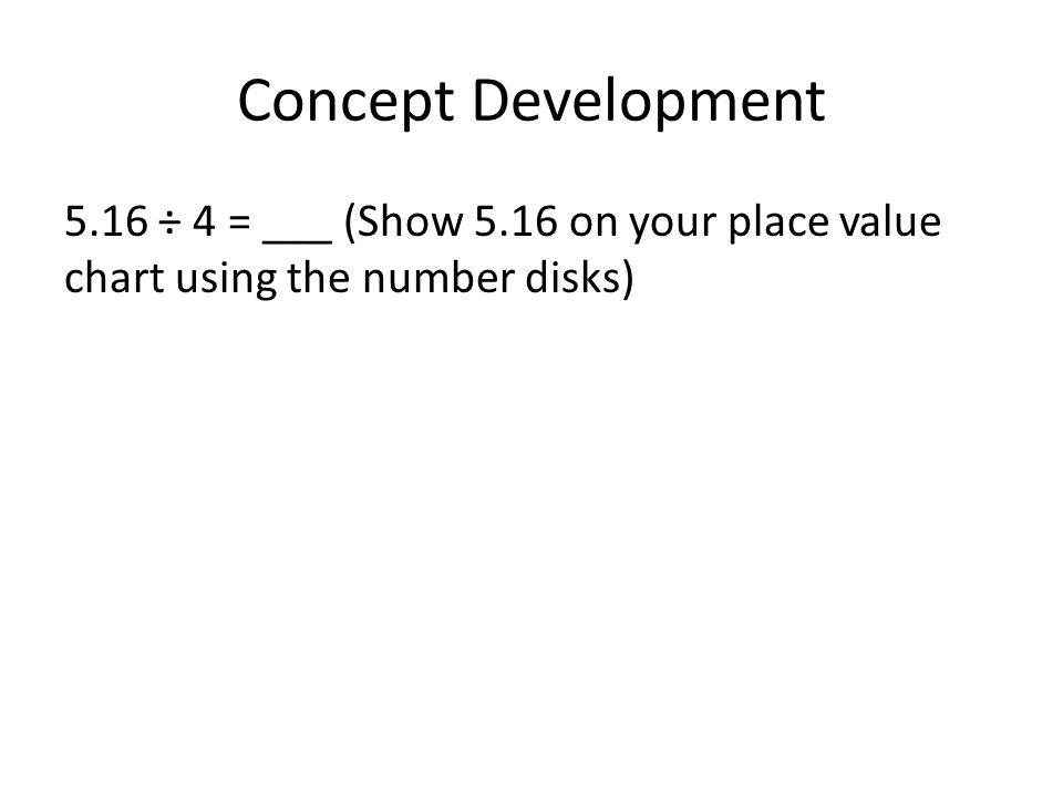 Concept Development 5.16 ÷ 4 = ___ (Show 5.16 on your place value chart using the number disks)