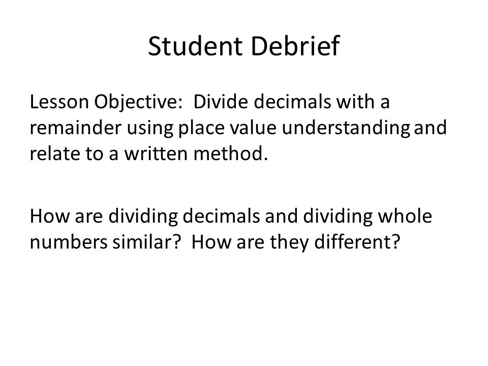 Student Debrief Lesson Objective: Divide decimals with a remainder using place value understanding and relate to a written method. How are dividing de