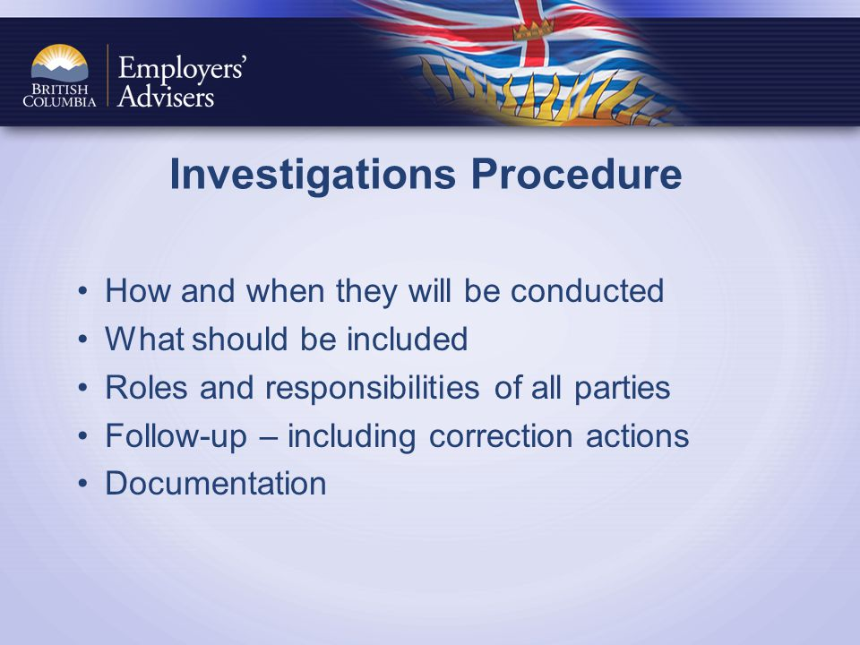 Investigations Procedure How and when they will be conducted What should be included Roles and responsibilities of all parties Follow-up – including correction actions Documentation