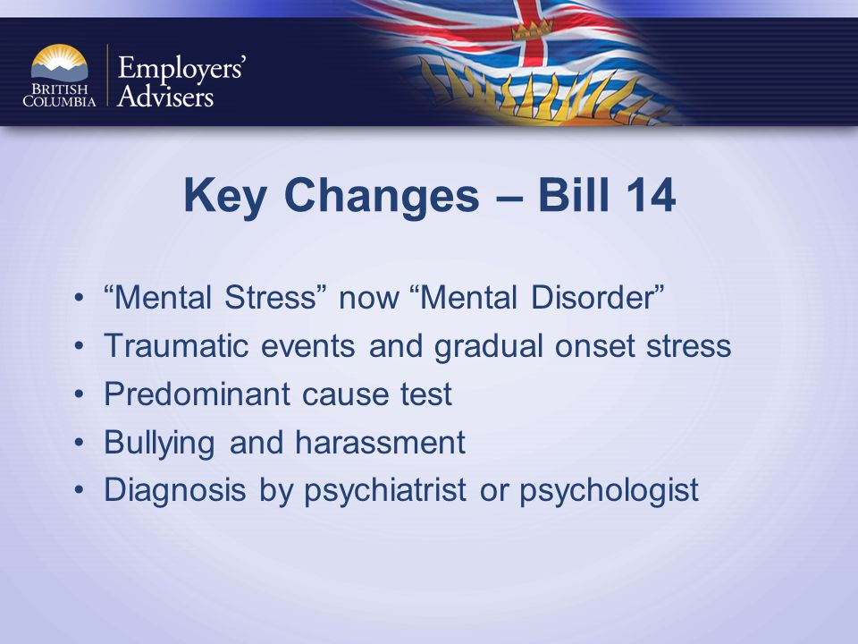 Key Changes – Bill 14 Mental Stress now Mental Disorder Traumatic events and gradual onset stress Predominant cause test Bullying and harassment Diagnosis by psychiatrist or psychologist