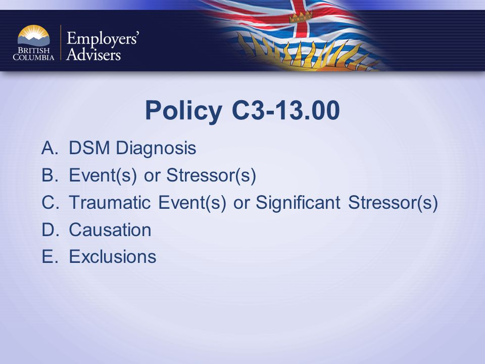 Policy C3-13.00 A.DSM Diagnosis B.Event(s) or Stressor(s) C.Traumatic Event(s) or Significant Stressor(s) D.Causation E.Exclusions