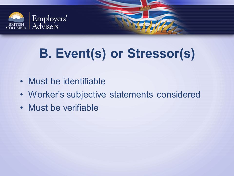 B. Event(s) or Stressor(s) Must be identifiable Worker's subjective statements considered Must be verifiable