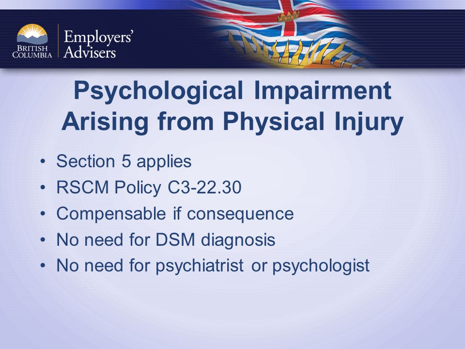 Psychological Impairment Arising from Physical Injury Section 5 applies RSCM Policy C3-22.30 Compensable if consequence No need for DSM diagnosis No need for psychiatrist or psychologist