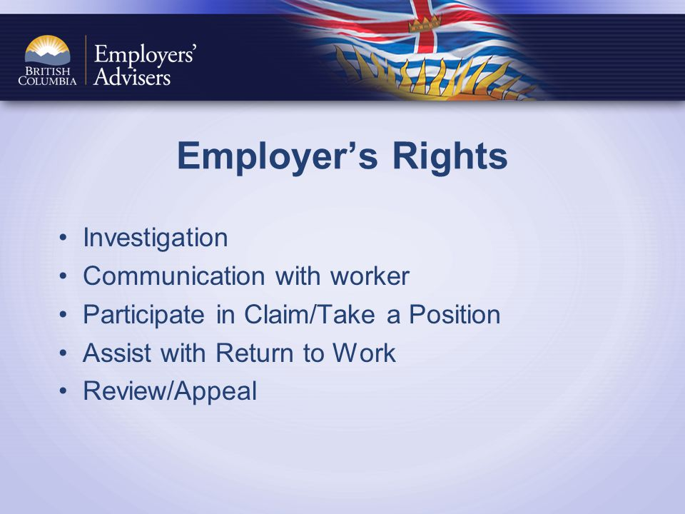 Employer's Rights Investigation Communication with worker Participate in Claim/Take a Position Assist with Return to Work Review/Appeal