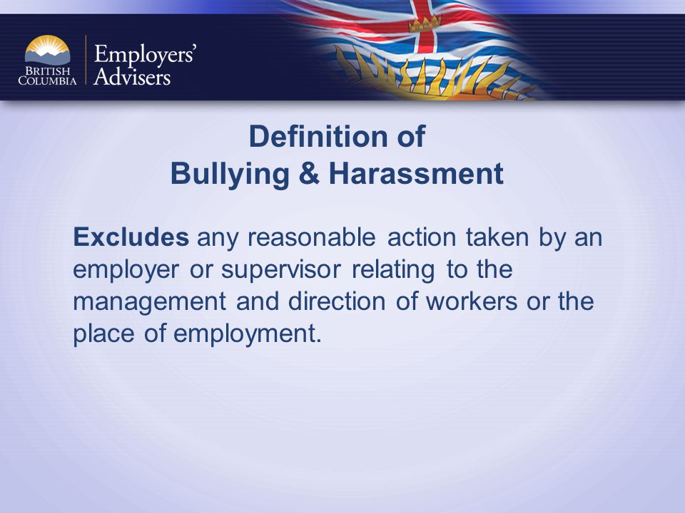 Definition of Bullying & Harassment Excludes any reasonable action taken by an employer or supervisor relating to the management and direction of workers or the place of employment.