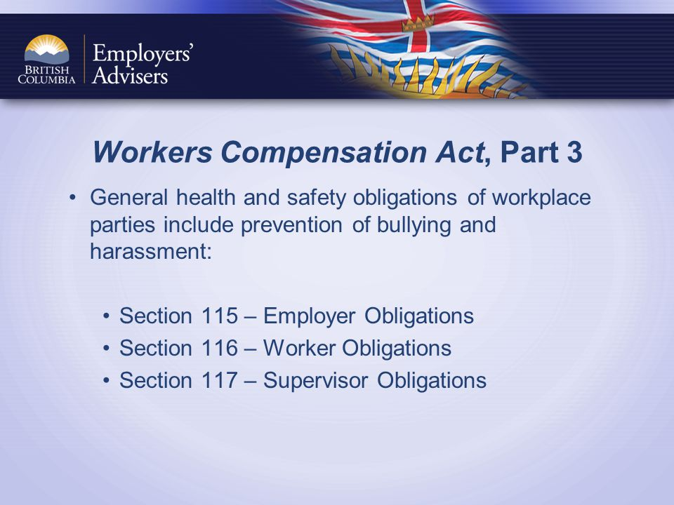 Workers Compensation Act, Part 3 General health and safety obligations of workplace parties include prevention of bullying and harassment: Section 115 – Employer Obligations Section 116 – Worker Obligations Section 117 – Supervisor Obligations