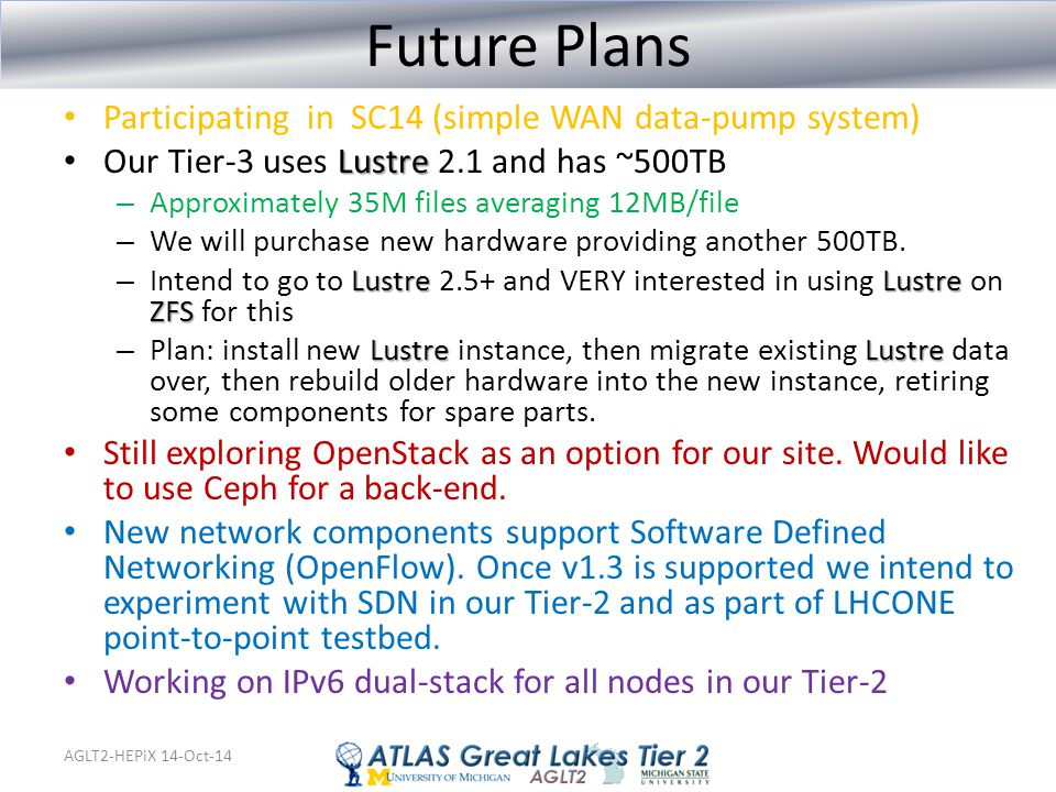 AGLT2-HEPiX 14-Oct-14 Future Plans Participating in SC14 (simple WAN data-pump system) Lustre Our Tier-3 uses Lustre 2.1 and has ~500TB – Approximatel