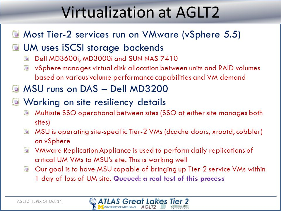 Virtualization Status AGLT2-HEPiX 14-Oct-14 Virtualization at AGLT2 Most Tier-2 services run on VMware (vSphere 5.5) UM uses iSCSI storage backends De