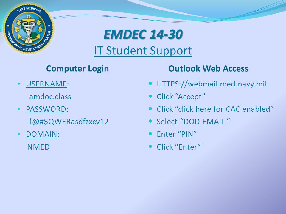 EMDEC 14-30 EMDEC 14-30 IT Student Support Computer Login Outlook Web Access USERNAME: amdoc.class PASSWORD: !@#$QWERasdfzxcv12 DOMAIN: NMED HTTPS://webmail.med.navy.mil Click Accept Click click here for CAC enabled Select DOD EMAIL Enter PIN Click Enter