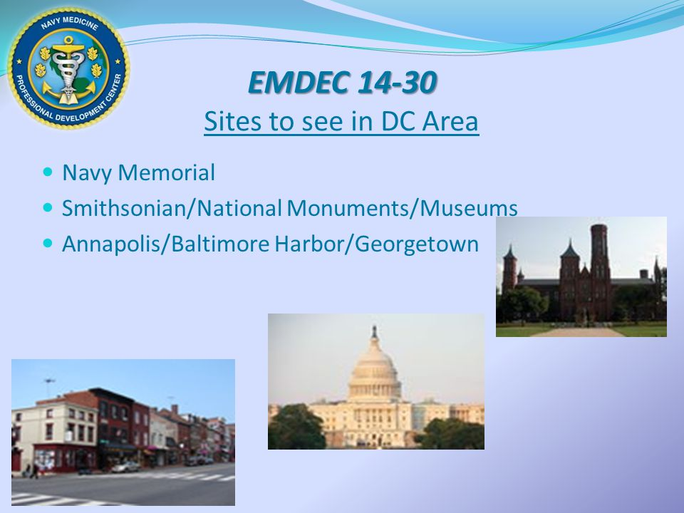 EMDEC 14-30 EMDEC 14-30 Sites to see in DC Area Navy Memorial Smithsonian/National Monuments/Museums Annapolis/Baltimore Harbor/Georgetown