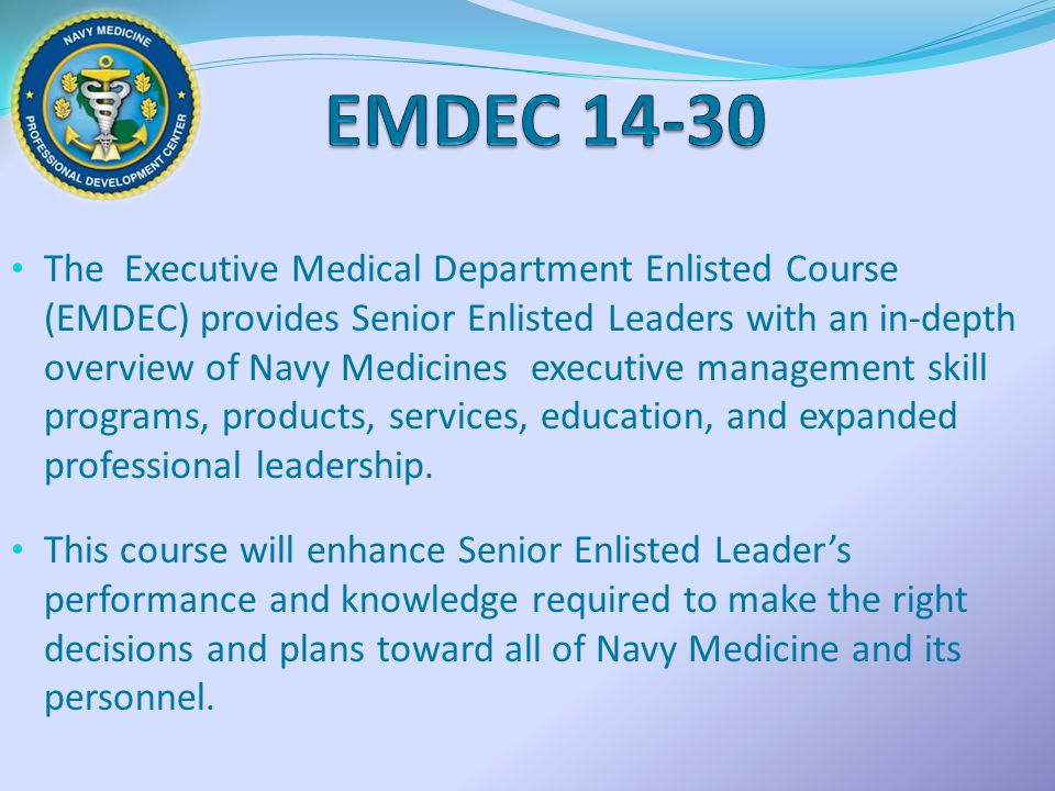 The Executive Medical Department Enlisted Course (EMDEC) provides Senior Enlisted Leaders with an in-depth overview of Navy Medicines executive manage