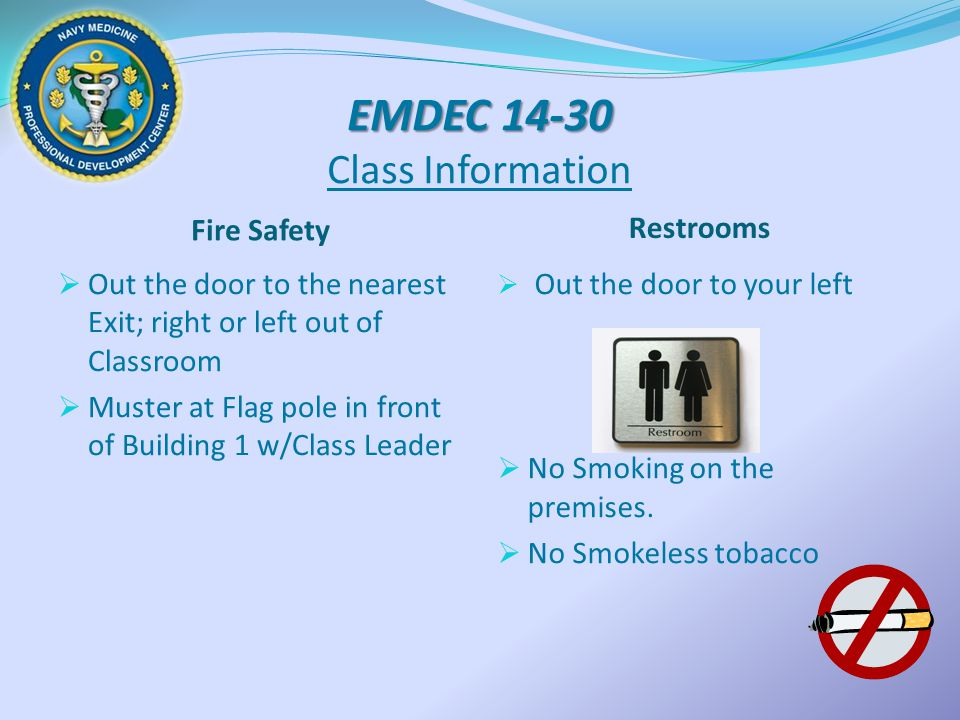 EMDEC 14-30 EMDEC 14-30 Class Information Fire Safety Restrooms  Out the door to the nearest Exit; right or left out of Classroom  Muster at Flag po