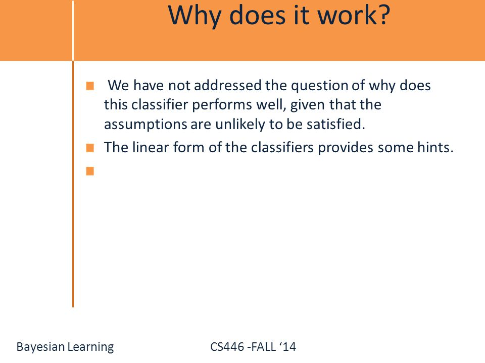 Bayesian Learning CS446 -FALL '14 Why does it work? We have not addressed the question of why does this classifier performs well, given that the assum