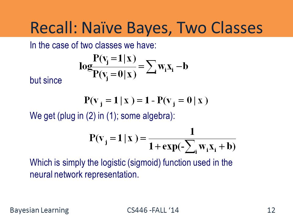 Bayesian Learning CS446 -FALL '14 Recall: Naïve Bayes, Two Classes 12 In the case of two classes we have: but since We get (plug in (2) in (1); some a