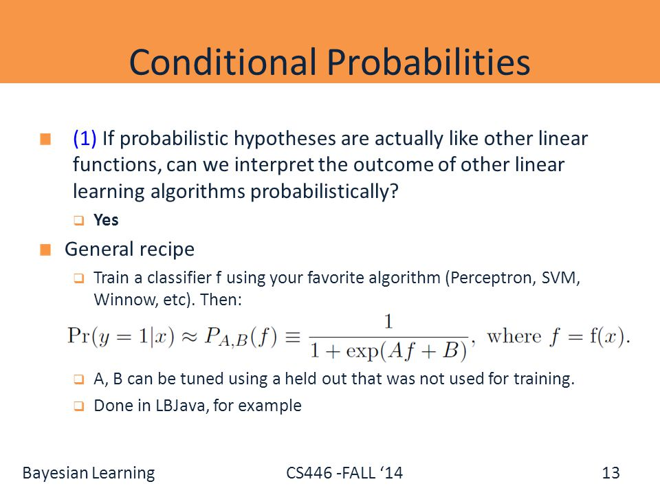 Bayesian Learning CS446 -FALL '14 Conditional Probabilities (1) If probabilistic hypotheses are actually like other linear functions, can we interpret