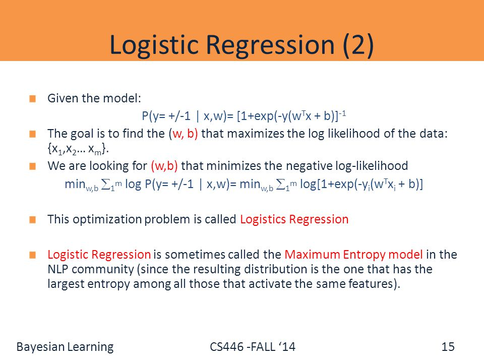 Bayesian Learning CS446 -FALL '14 Logistic Regression (2) Given the model: P(y= +/-1 | x,w)= [1+exp(-y(w T x + b)] -1 The goal is to find the (w, b) t
