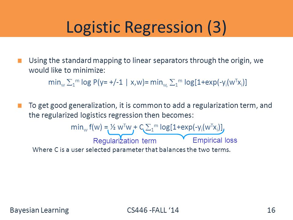 Bayesian Learning CS446 -FALL '14 Logistic Regression (3) Using the standard mapping to linear separators through the origin, we would like to minimiz