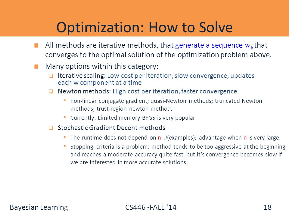 Bayesian Learning CS446 -FALL '14 Optimization: How to Solve 18 All methods are iterative methods, that generate a sequence w k that converges to the