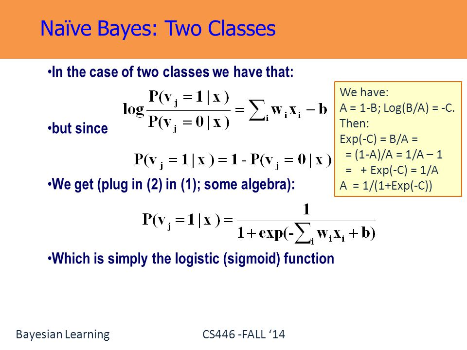 Bayesian Learning CS446 -FALL '14 In the case of two classes we have that: but since We get (plug in (2) in (1); some algebra): Which is simply the lo