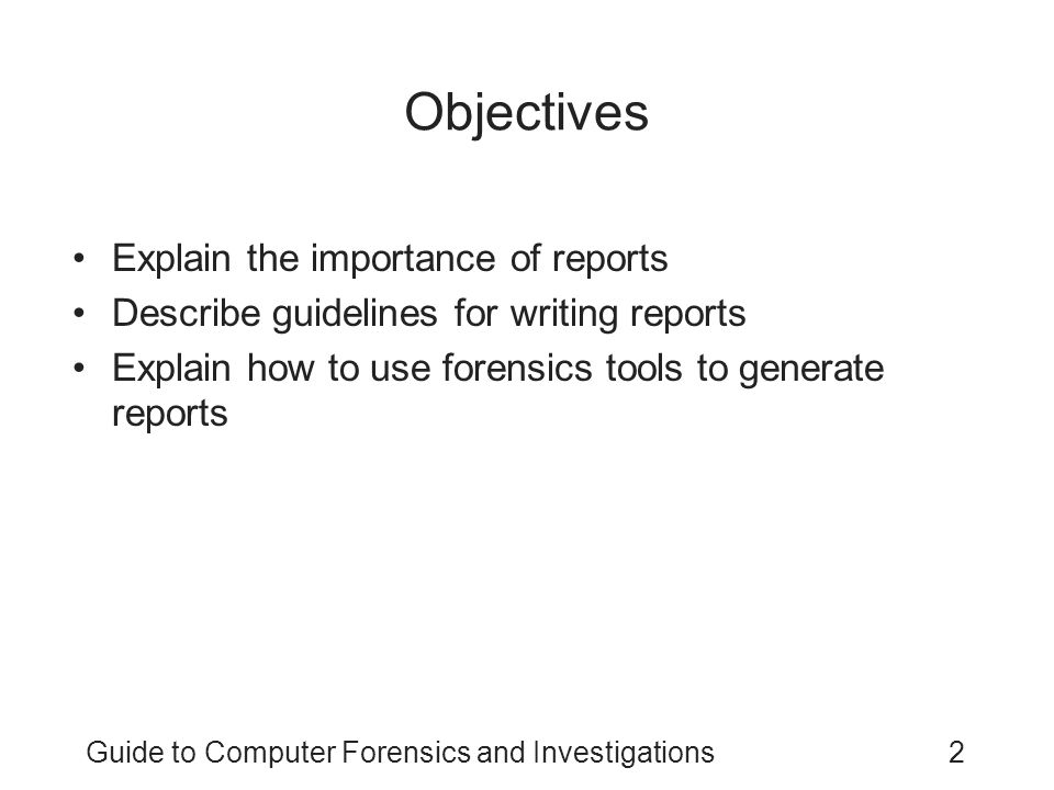 Guide to Computer Forensics and Investigations13 Report Structure Structure –Abstract –Table of contents –Body of report –Conclusion –References –Glossary –Acknowledgements –Appendixes