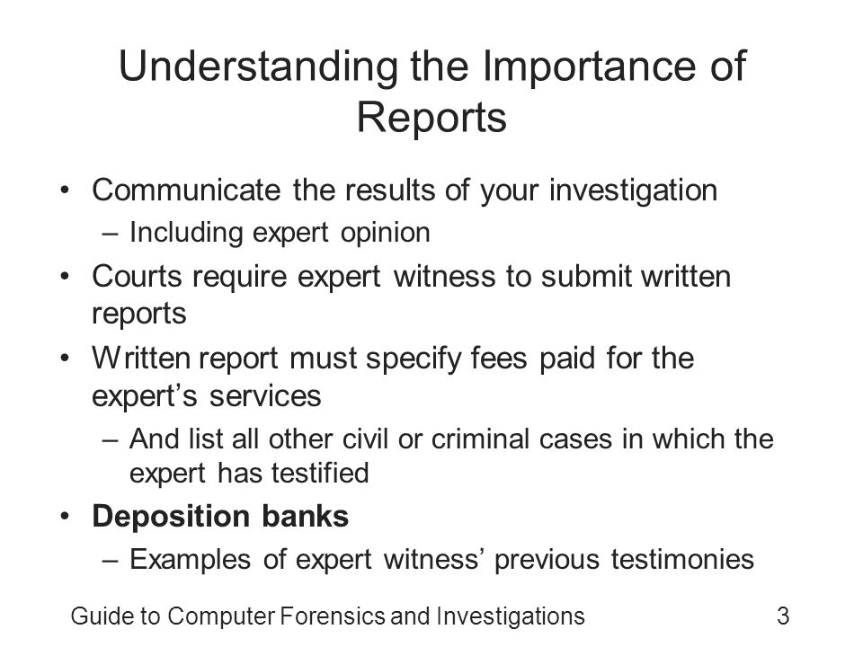 Guide to Computer Forensics and Investigations4 Limiting a Report to Specifics All reports to clients should start with the job mission or goal –Find information on a specific subject –Recover certain significant documents –Recover certain types of files Before you begin writing, identify your audience and the purpose of the report