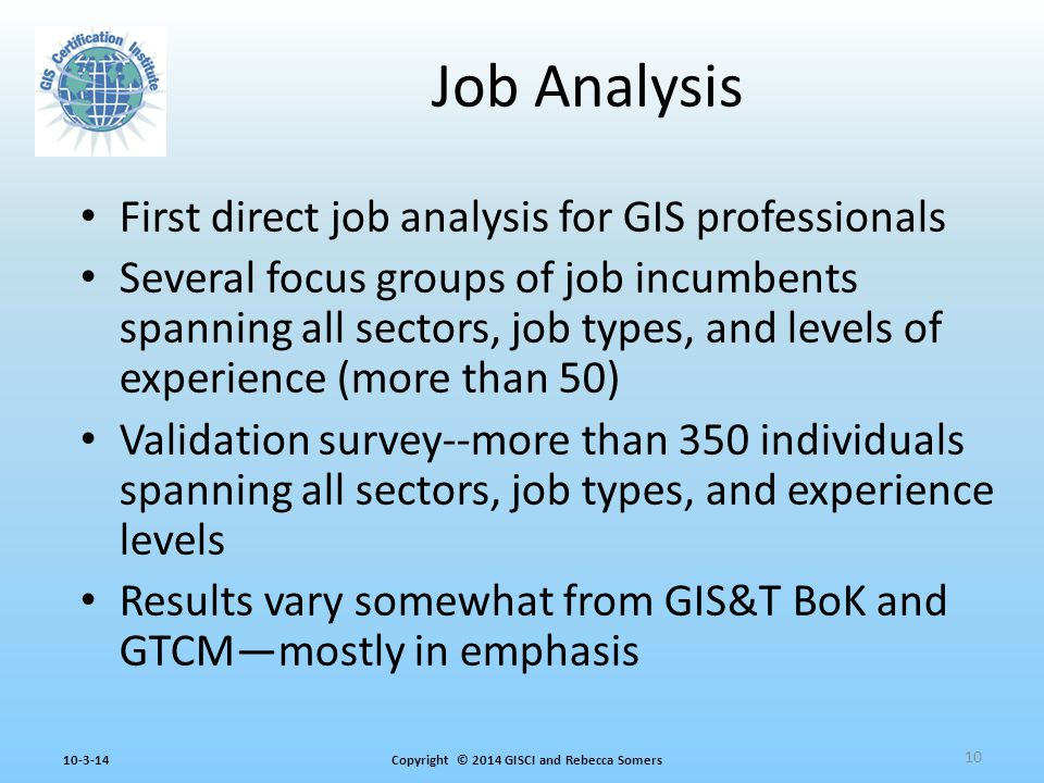 Copyright © 2014 GISCI and Rebecca Somers10-3-14 First direct job analysis for GIS professionals Several focus groups of job incumbents spanning all sectors, job types, and levels of experience (more than 50) Validation survey--more than 350 individuals spanning all sectors, job types, and experience levels Results vary somewhat from GIS&T BoK and GTCM—mostly in emphasis Job Analysis 10
