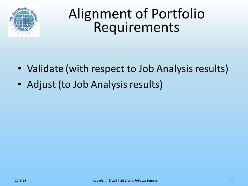 Copyright © 2014 GISCI and Rebecca Somers10-3-14 Validate (with respect to Job Analysis results) Adjust (to Job Analysis results) Alignment of Portfolio Requirements 12