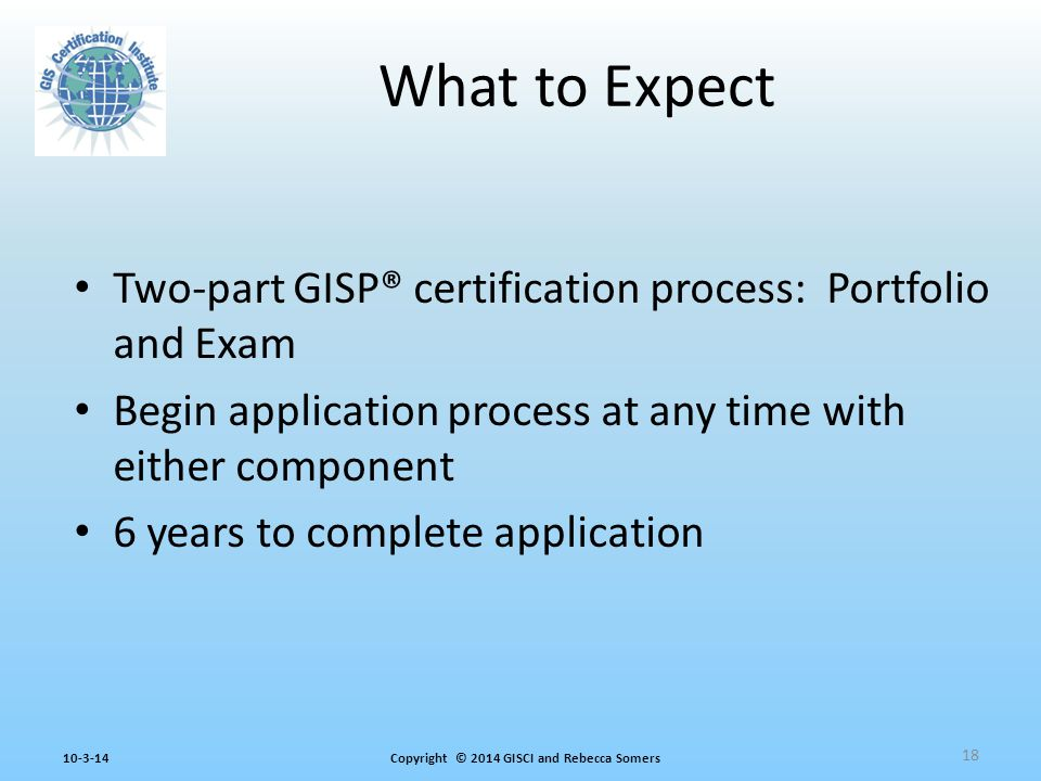 Copyright © 2014 GISCI and Rebecca Somers10-3-14 Two-part GISP® certification process: Portfolio and Exam Begin application process at any time with either component 6 years to complete application What to Expect 18