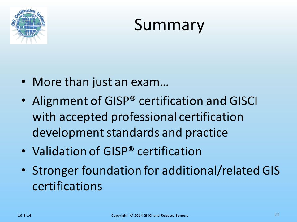 Copyright © 2014 GISCI and Rebecca Somers10-3-14 More than just an exam… Alignment of GISP® certification and GISCI with accepted professional certification development standards and practice Validation of GISP® certification Stronger foundation for additional/related GIS certifications Summary 23
