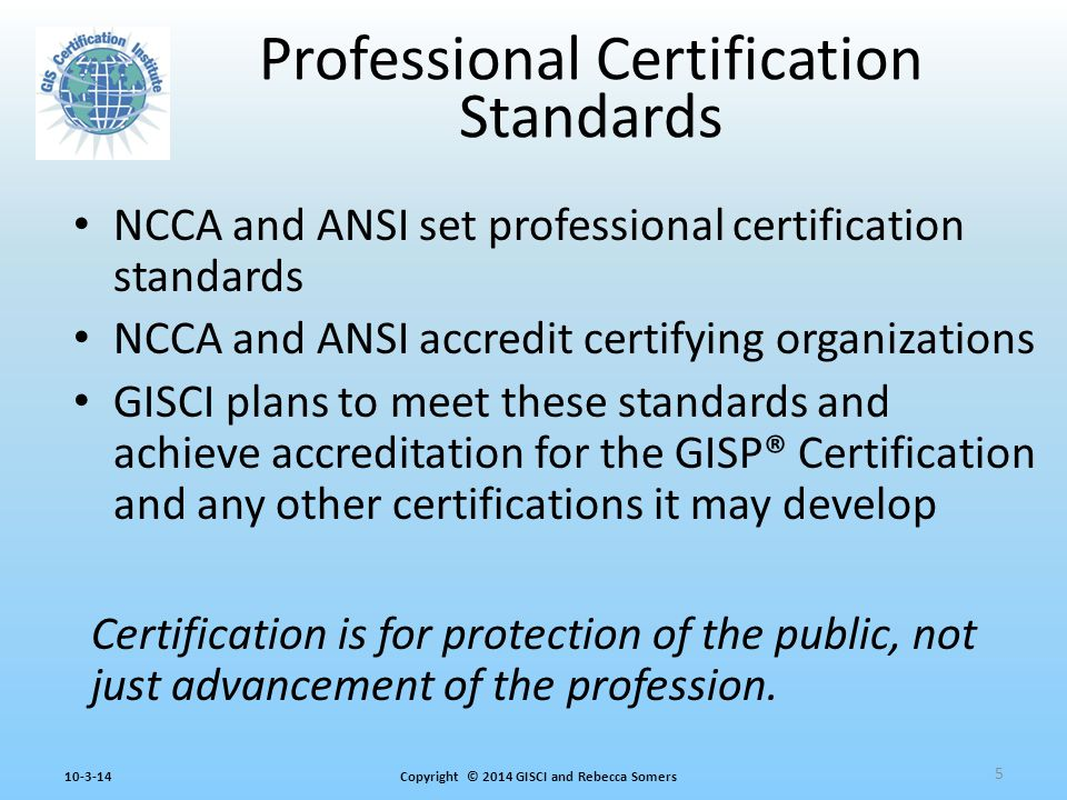 Copyright © 2014 GISCI and Rebecca Somers10-3-14 Professional Certification Standards NCCA and ANSI set professional certification standards NCCA and ANSI accredit certifying organizations GISCI plans to meet these standards and achieve accreditation for the GISP® Certification and any other certifications it may develop 5 Certification is for protection of the public, not just advancement of the profession.