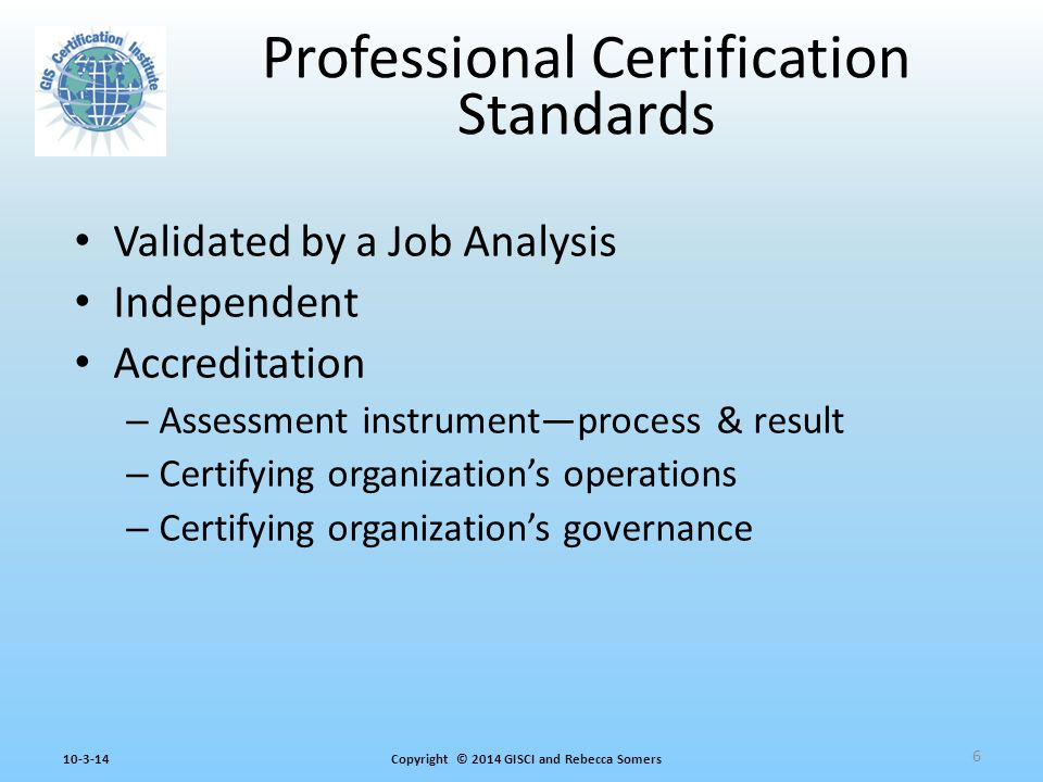 Copyright © 2014 GISCI and Rebecca Somers10-3-14 Professional Certification Standards Validated by a Job Analysis Independent Accreditation – Assessment instrument—process & result – Certifying organization's operations – Certifying organization's governance 6