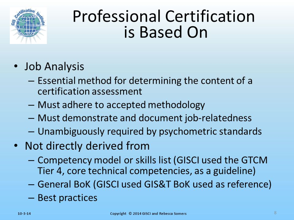 Copyright © 2014 GISCI and Rebecca Somers10-3-14 Job Analysis – Essential method for determining the content of a certification assessment – Must adhere to accepted methodology – Must demonstrate and document job-relatedness – Unambiguously required by psychometric standards Not directly derived from – Competency model or skills list (GISCI used the GTCM Tier 4, core technical competencies, as a guideline) – General BoK (GISCI used GIS&T BoK used as reference) – Best practices Professional Certification is Based On 8