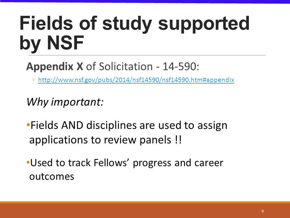 NSF DIRECTORATES  NSF- supported fields BIOLOGICAL SCIENCES Life Sciences** COMPUTER & ENGINEERING SCICISE EDU & HUMAN RESOURCESSTEM Edu & Learning Research ENGINEERINGEngineering GEOSCIENCESGeosciences MATH & PHYSICAL SCI Chemistry, Materials Res, Physics & Astronomy SOCIAL, BEHAVIORAL & ECON SCI Psychology, Social Sciences, Economics 10