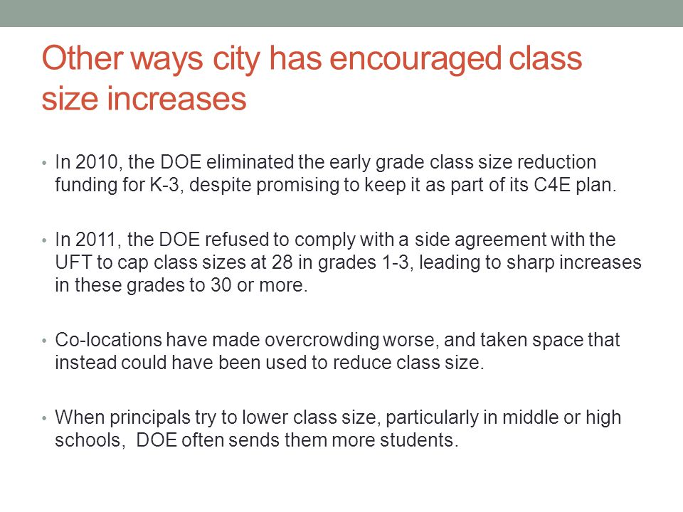 Other ways city has encouraged class size increases In 2010, the DOE eliminated the early grade class size reduction funding for K-3, despite promising to keep it as part of its C4E plan.