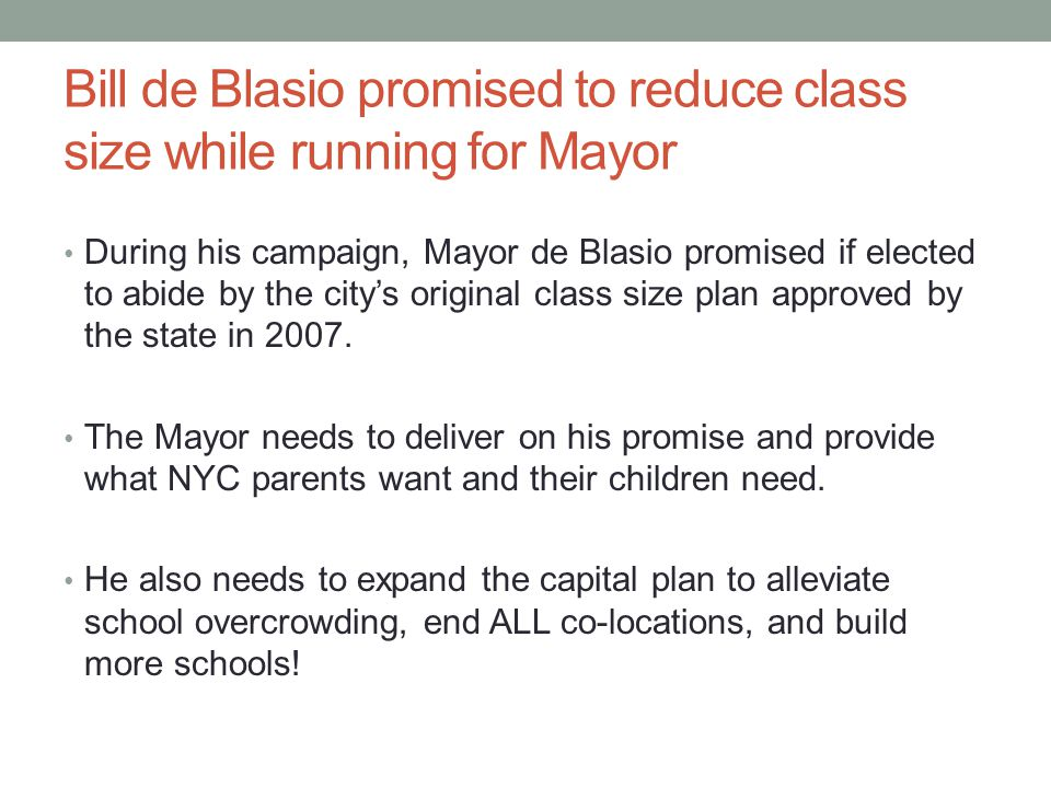 Bill de Blasio promised to reduce class size while running for Mayor During his campaign, Mayor de Blasio promised if elected to abide by the city's original class size plan approved by the state in 2007.