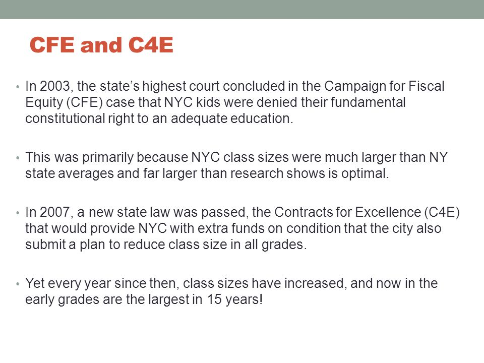 CFE and C4E In 2003, the state's highest court concluded in the Campaign for Fiscal Equity (CFE) case that NYC kids were denied their fundamental constitutional right to an adequate education.
