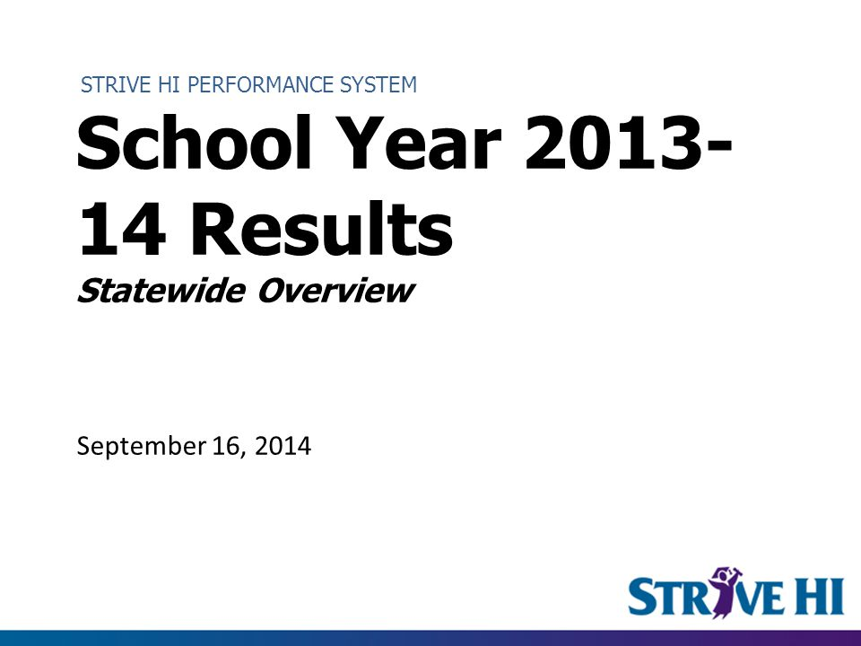STRIVE HI PERFORMANCE SYSTEM School Year 2013- 14 Results Statewide Overview September 16, 2014